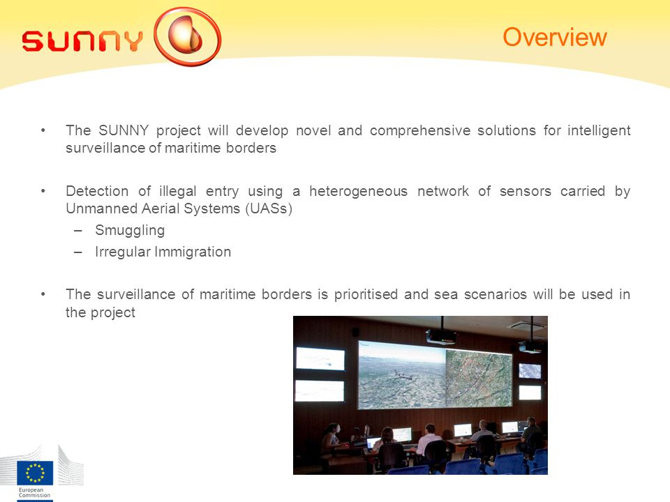 Overview The SUNNY project will develop novel and comprehensive solutions for intelligent surveillance of maritime borders Detection of illegal entry using a heterogeneous network of sensors carried by Unmanned Aerial Systems (UASs) –Smuggling –Irregular Immigration The surveillance of maritime borders is prioritised and sea scenarios will be used in the project