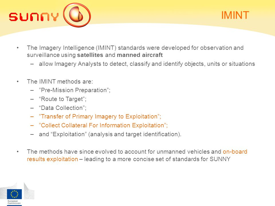 IMINT The Imagery Intelligence (IMINT) standards were developed for observation and surveillance using satellites and manned aircraft –allow Imagery Analysts to detect, classify and identify objects, units or situations The IMINT methods are: – Pre-Mission Preparation ; – Route to Target ; – Data Collection ; – Transfer of Primary Imagery to Exploitation ; – Collect Collateral For Information Exploitation ; –and Exploitation (analysis and target identification).