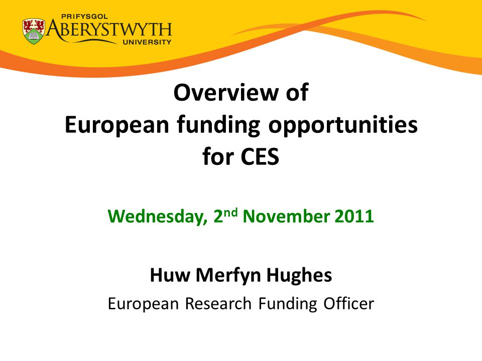 Overview of European funding opportunities for CES Wednesday, 2 nd November 2011 Huw Merfyn Hughes European Research Funding Officer