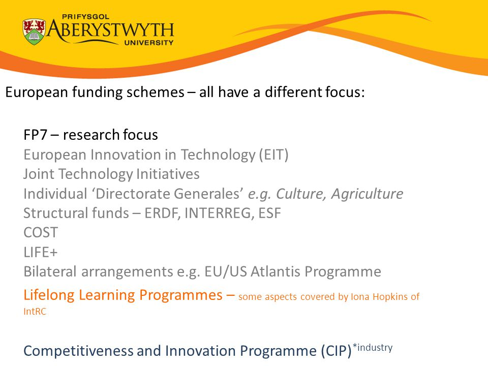 European funding schemes – all have a different focus: FP7 – research focus European Innovation in Technology (EIT) Joint Technology Initiatives Individual 'Directorate Generales' e.g.
