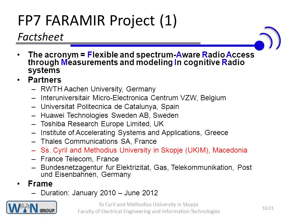 FP7 FARAMIR Project (1) Factsheet The acronym = Flexible and spectrum-Aware Radio Access through Measurements and modeling In cognitive Radio systems Partners –RWTH Aachen University, Germany –Interuniversitair Micro-Electronica Centrum VZW, Belgium –Universitat Politecnica de Catalunya, Spain –Huawei Technologies Sweden AB, Sweden –Toshiba Research Europe Limited, UK –Institute of Accelerating Systems and Applications, Greece –Thales Communications SA, France –Ss.