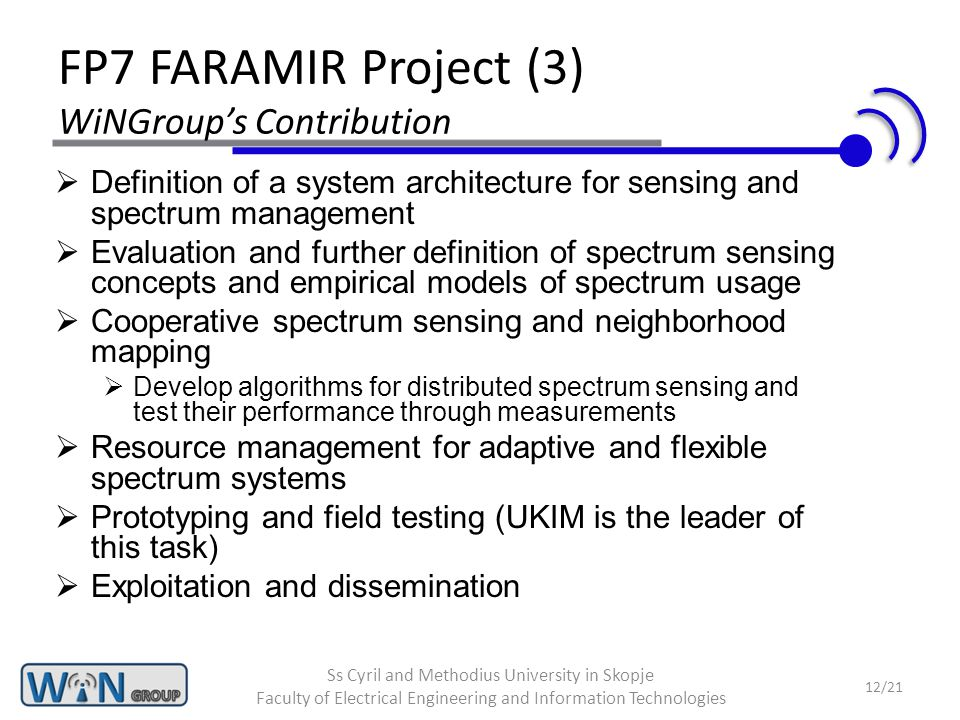 FP7 FARAMIR Project (3) WiNGroup's Contribution  Definition of a system architecture for sensing and spectrum management  Evaluation and further definition of spectrum sensing concepts and empirical models of spectrum usage  Cooperative spectrum sensing and neighborhood mapping  Develop algorithms for distributed spectrum sensing and test their performance through measurements  Resource management for adaptive and flexible spectrum systems  Prototyping and field testing (UKIM is the leader of this task)  Exploitation and dissemination 12/21 Ss Cyril and Methodius University in Skopje Faculty of Electrical Engineering and Information Technologies