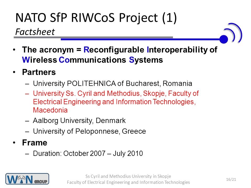 NATO SfP RIWCoS Project (1) Factsheet The acronym = Reconfigurable Interoperability of Wireless Communications Systems Partners –University POLITEHNICA of Bucharest, Romania –University Ss.