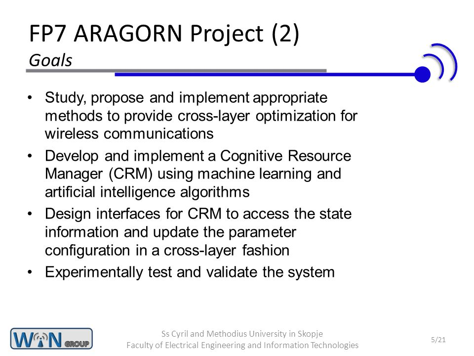 FP7 ARAGORN Project (2) Goals Study, propose and implement appropriate methods to provide cross-layer optimization for wireless communications Develop and implement a Cognitive Resource Manager (CRM) using machine learning and artificial intelligence algorithms Design interfaces for CRM to access the state information and update the parameter configuration in a cross-layer fashion Experimentally test and validate the system 5/21 Ss Cyril and Methodius University in Skopje Faculty of Electrical Engineering and Information Technologies