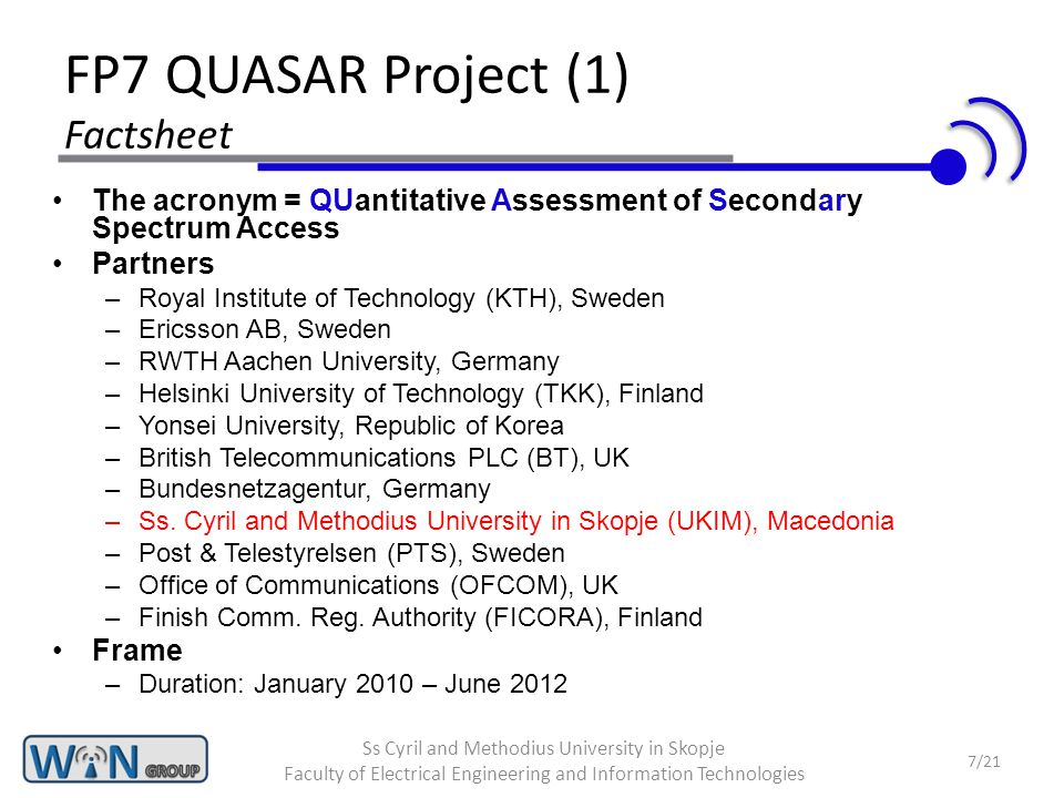 FP7 QUASAR Project (2) Goals Assess and quantify the real-world benefits of secondary (opportunistic) access to primary (licensed) spectrum –=> Investigation of the impact of opportunistic spectrum access on primary system performance Spectrum discovery Developing detailed methods to assess the impact of multiple secondary users Multi-parameter and utility based assessment of value of spectrum (opportunities) Detailed roadmaps and guidelines on how to apply and analyze new opportunistic spectrum access business models 8/21 Ss Cyril and Methodius University in Skopje Faculty of Electrical Engineering and Information Technologies