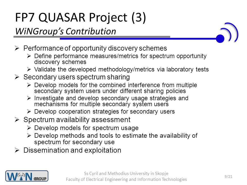 FP7 QUASAR Project (3) WiNGroup's Contribution  Performance of opportunity discovery schemes  Define performance measures/metrics for spectrum opportunity discovery schemes  Validate the developed methodology/metrics via laboratory tests  Secondary users spectrum sharing  Develop models for the combined interference from multiple secondary system users under different sharing policies  Investigate and develop secondary usage strategies and mechanisms for multiple secondary system users  Develop cooperation strategies for secondary users  Spectrum availability assessment  Develop models for spectrum usage  Develop methods and tools to estimate the availability of spectrum for secondary use  Dissemination and exploitation 9/21 Ss Cyril and Methodius University in Skopje Faculty of Electrical Engineering and Information Technologies