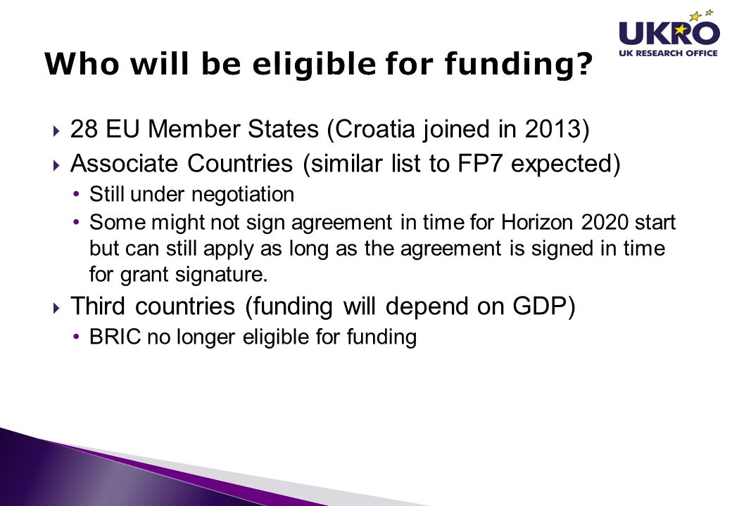  28 EU Member States (Croatia joined in 2013)  Associate Countries (similar list to FP7 expected) Still under negotiation Some might not sign agreem