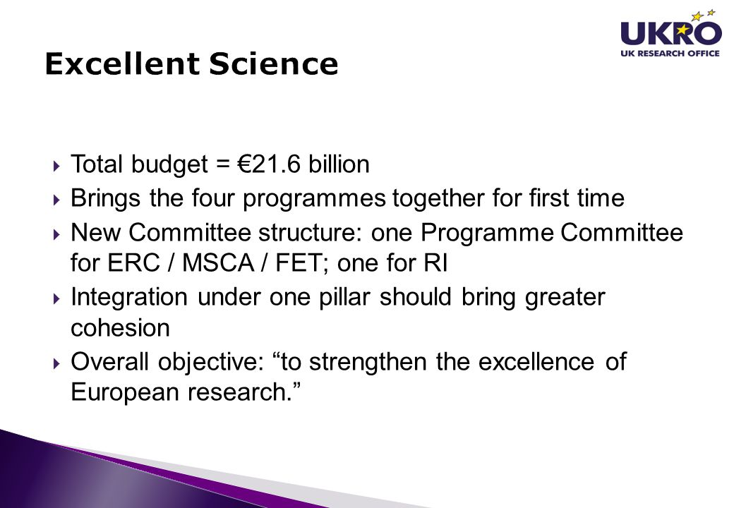  Total budget = €21.6 billion  Brings the four programmes together for first time  New Committee structure: one Programme Committee for ERC / MSCA