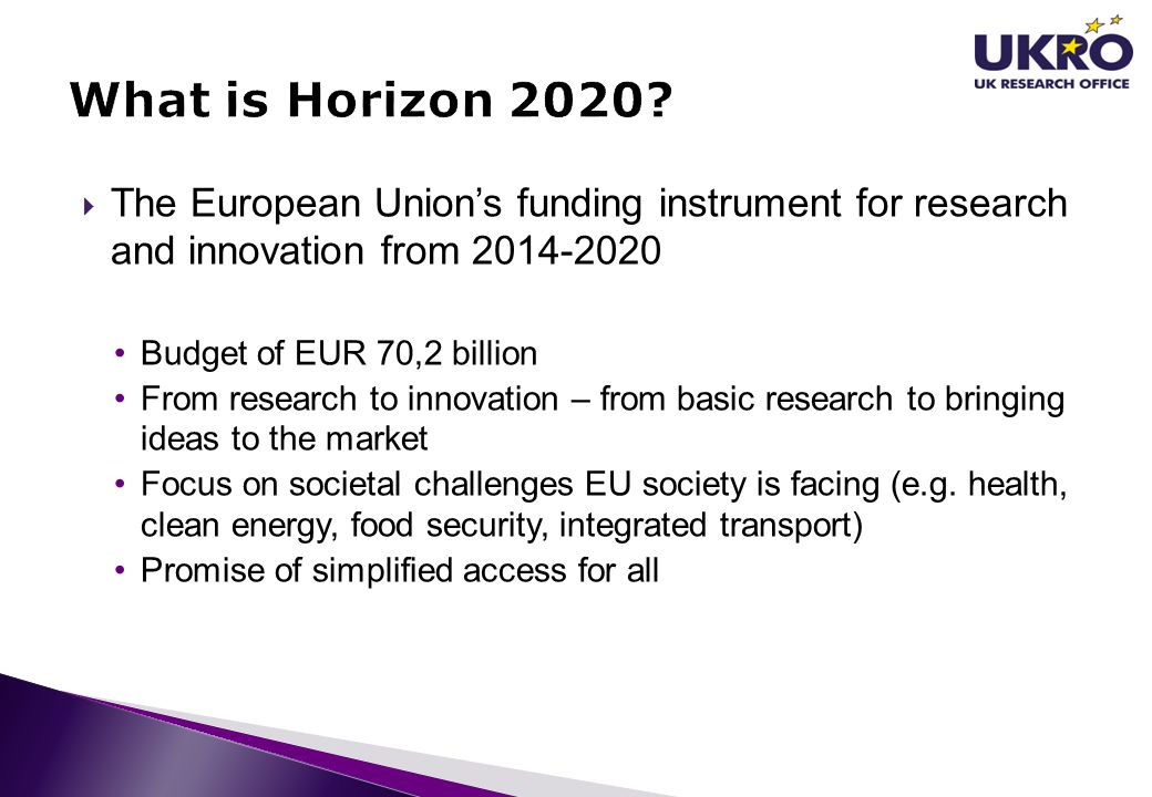  The European Union's funding instrument for research and innovation from 2014-2020 Budget of EUR 70,2 billion From research to innovation – from bas