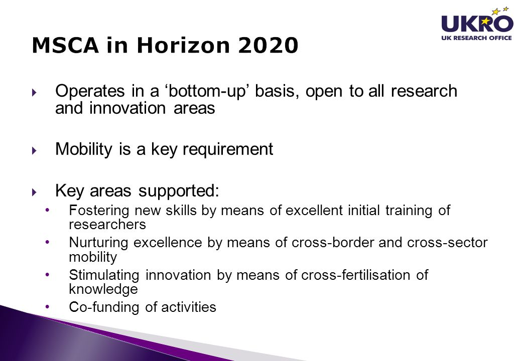  Operates in a 'bottom-up' basis, open to all research and innovation areas  Mobility is a key requirement  Key areas supported: Fostering new skil