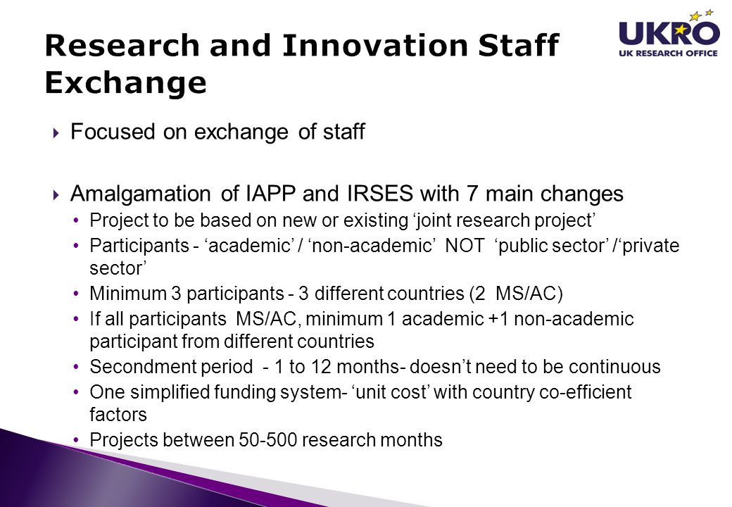  Focused on exchange of staff  Amalgamation of IAPP and IRSES with 7 main changes Project to be based on new or existing 'joint research project' Pa
