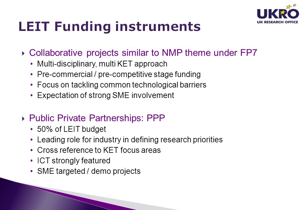  Collaborative projects similar to NMP theme under FP7 Multi-disciplinary, multi KET approach Pre-commercial / pre-competitive stage funding Focus on