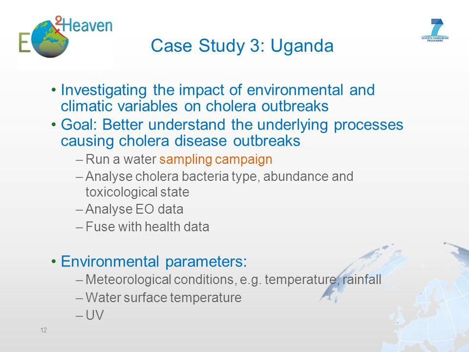 Case Study 3: Uganda Investigating the impact of environmental and climatic variables on cholera outbreaks Goal: Better understand the underlying processes causing cholera disease outbreaks –Run a water sampling campaign –Analyse cholera bacteria type, abundance and toxicological state –Analyse EO data –Fuse with health data Environmental parameters: –Meteorological conditions, e.g.