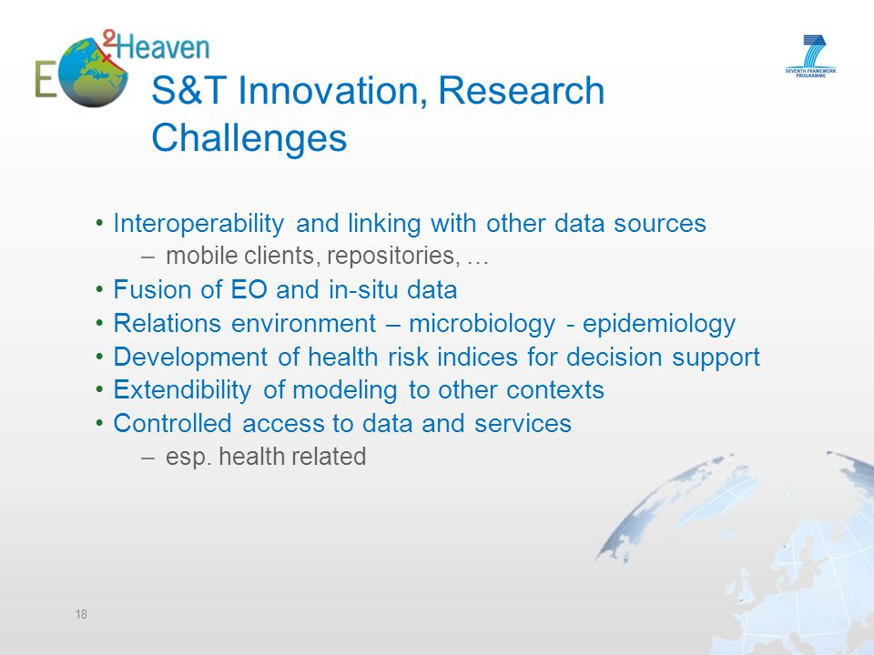 S&T Innovation, Research Challenges Interoperability and linking with other data sources – mobile clients, repositories, … Fusion of EO and in-situ data Relations environment – microbiology - epidemiology Development of health risk indices for decision support Extendibility of modeling to other contexts Controlled access to data and services – esp.