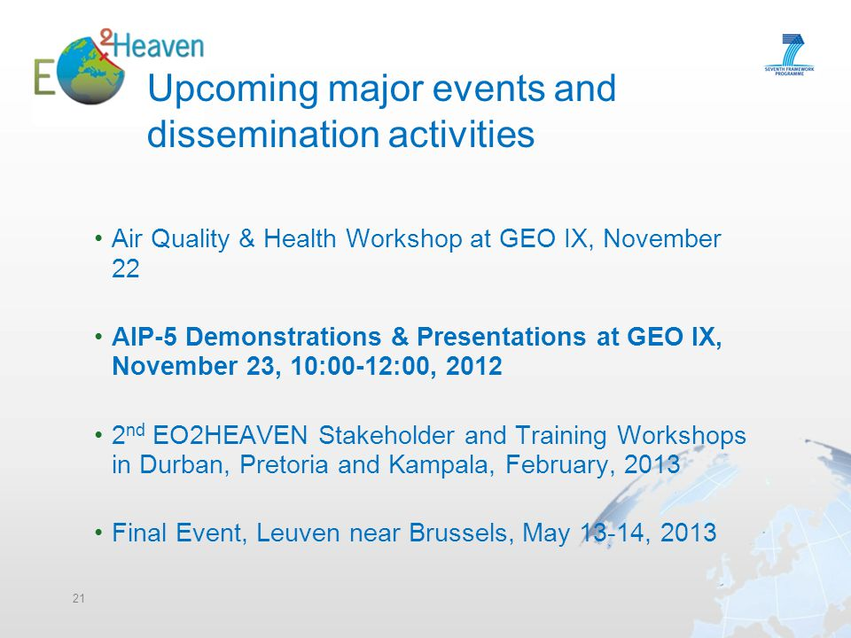 21 Upcoming major events and dissemination activities Air Quality & Health Workshop at GEO IX, November 22 AIP-5 Demonstrations & Presentations at GEO IX, November 23, 10:00-12:00, 2012 2 nd EO2HEAVEN Stakeholder and Training Workshops in Durban, Pretoria and Kampala, February, 2013 Final Event, Leuven near Brussels, May 13-14, 2013