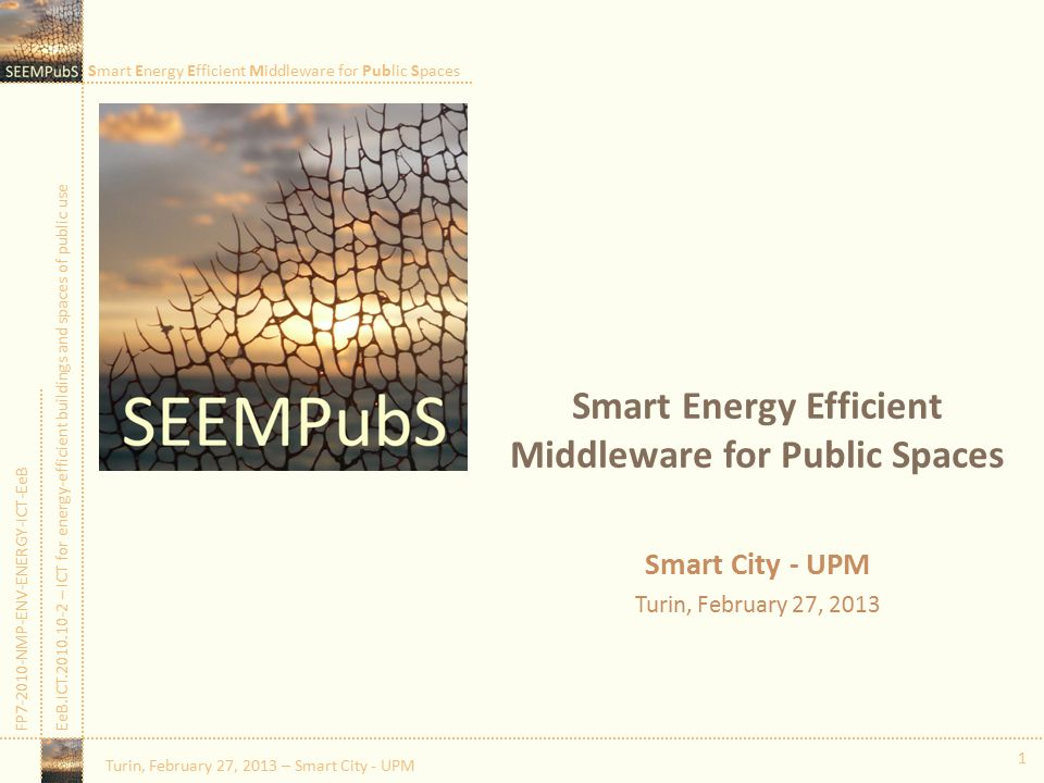 Smart Energy Efficient Middleware for Public Spaces FP7-2010-NMP-ENV-ENERGY-ICT-EeBEeB.ICT.2010.10-2 – ICT for energy-efficient buildings and spaces of public use 1 Smart Energy Efficient Middleware for Public Spaces Smart City - UPM Turin, February 27, 2013 Turin, February 27, 2013 – Smart City - UPM
