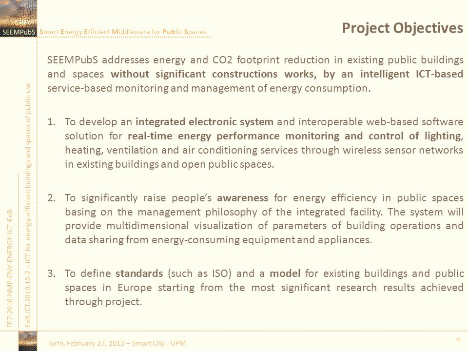 Smart Energy Efficient Middleware for Public Spaces FP7-2010-NMP-ENV-ENERGY-ICT-EeBEeB.ICT.2010.10-2 – ICT for energy-efficient buildings and spaces of public use Project Objectives SEEMPubS addresses energy and CO2 footprint reduction in existing public buildings and spaces without significant constructions works, by an intelligent ICT-based service-based monitoring and management of energy consumption.