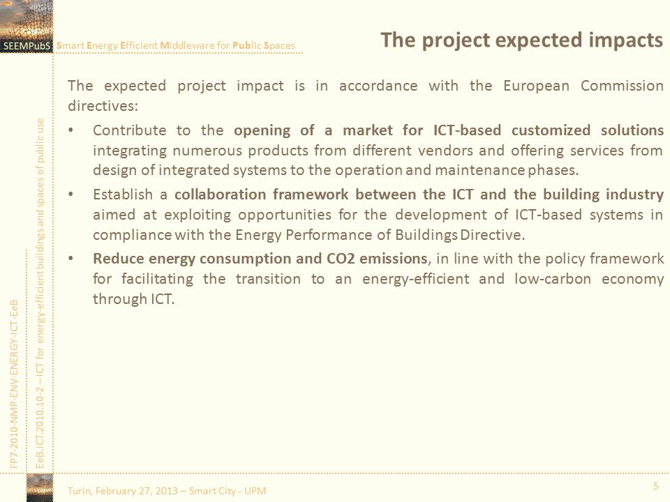 Smart Energy Efficient Middleware for Public Spaces FP7-2010-NMP-ENV-ENERGY-ICT-EeBEeB.ICT.2010.10-2 – ICT for energy-efficient buildings and spaces of public use The project expected impacts The expected project impact is in accordance with the European Commission directives: Contribute to the opening of a market for ICT-based customized solutions integrating numerous products from different vendors and offering services from design of integrated systems to the operation and maintenance phases.