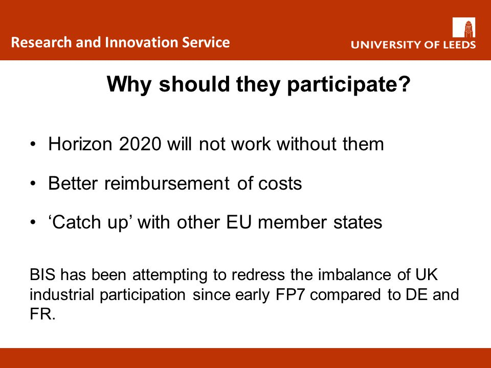 Research and Innovation Service Horizon 2020 will not work without them Better reimbursement of costs 'Catch up' with other EU member states BIS has b