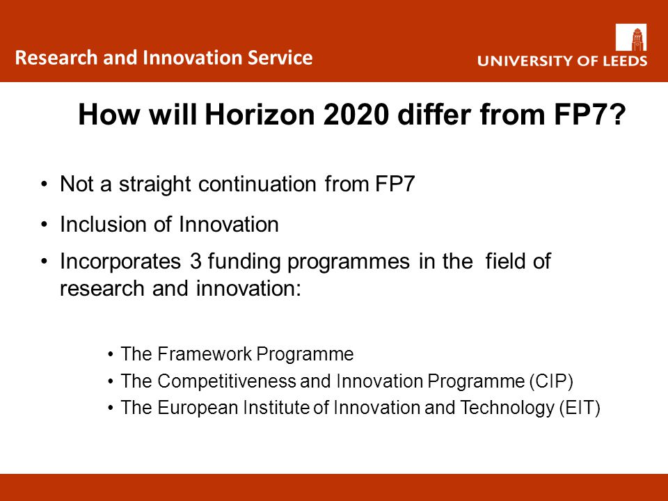 Research and Innovation Service Topics for funding are much broader Topics are less prescriptive Much more emphasis on use of results Uptake of results into products/processes/society requires non-academic partners, and frequently industrial partners How will Horizon 2020 differ from FP7?