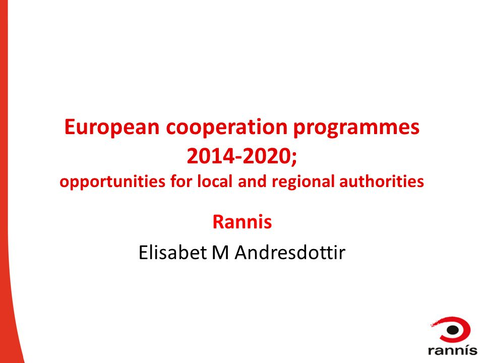 European cooperation programmes 2014-2020; opportunities for local and regional authorities Rannis Elisabet M Andresdottir