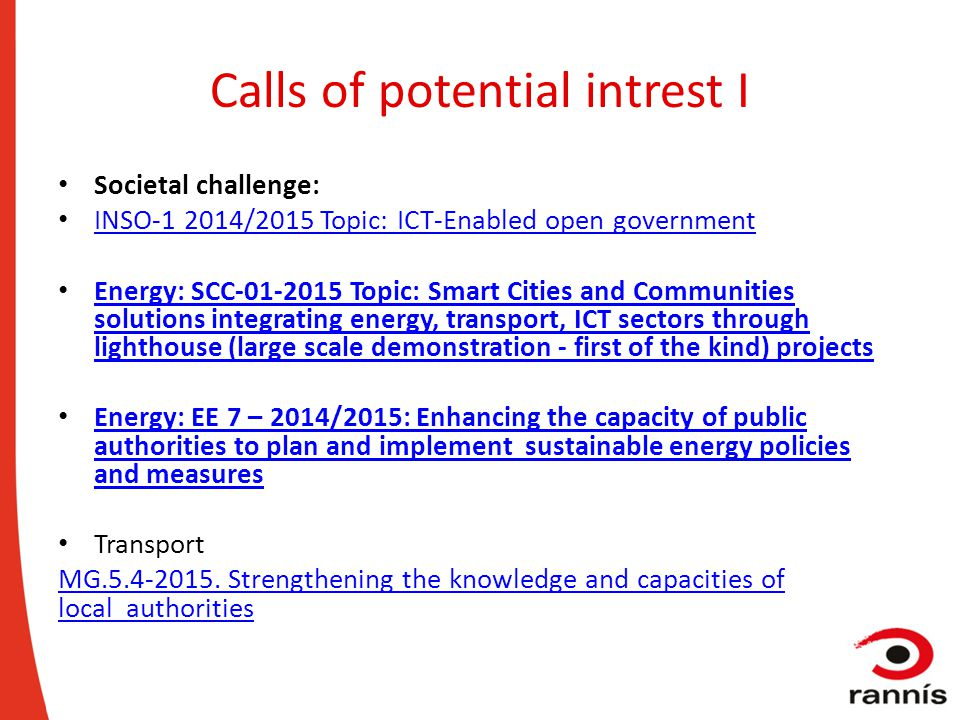 Calls of potential intrest I Societal challenge: INSO-1 2014/2015 Topic: ICT-Enabled open government Energy: SCC-01-2015 Topic: Smart Cities and Commu