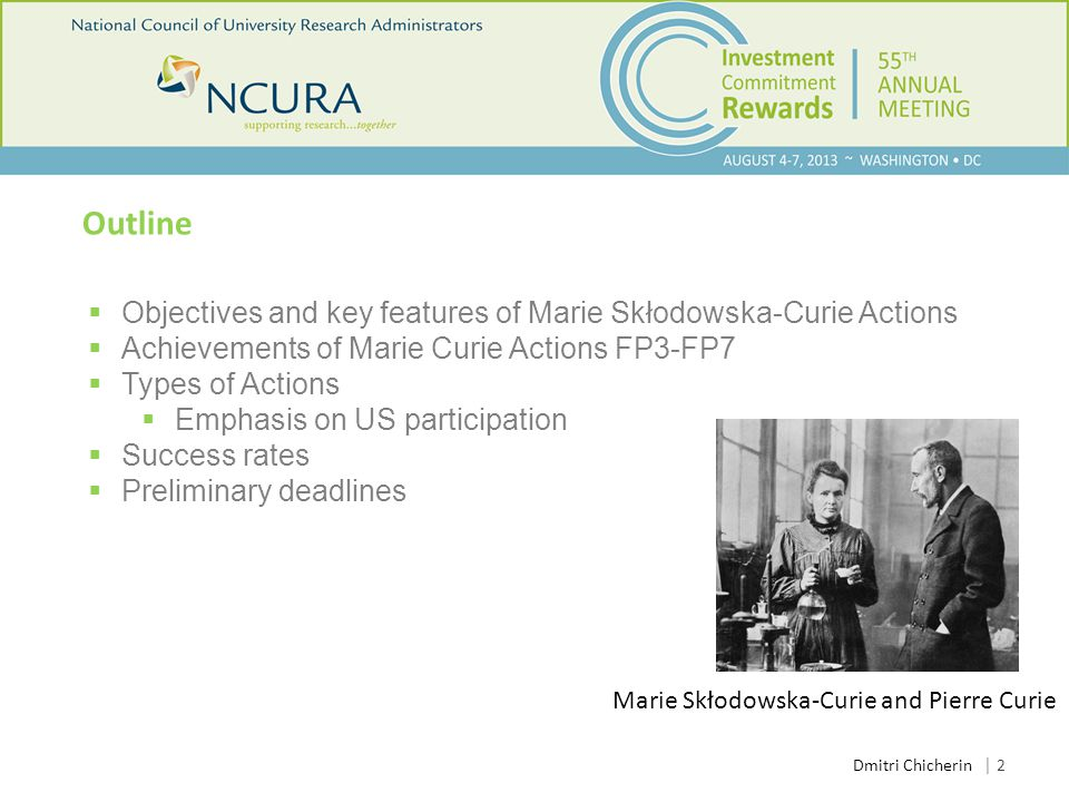 Outline  Objectives and key features of Marie Skłodowska-Curie Actions  Achievements of Marie Curie Actions FP3-FP7  Types of Actions  Emphasis on US participation  Success rates  Preliminary deadlines │ 2 Dmitri Chicherin Marie Skłodowska-Curie and Pierre Curie