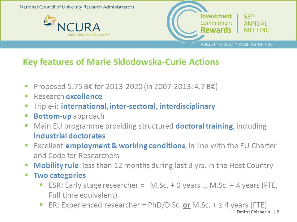 │ 8 Key features of Marie Skłodowska-Curie Actions  Proposed 5.75 B€ for 2013-2020 (in 2007-2013: 4.7 B€)  Research excellence  Triple-i: international, inter-sectoral, interdisciplinary  Bottom-up approach  Main EU programme providing structured doctoral training, including industrial doctorates  Excellent employment & working conditions, in line with the EU Charter and Code for Researchers  Mobility rule: less than 12 months during last 3 yrs.
