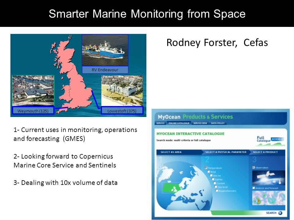 Weymouth (125) Lowestoft (375) RV Endeavour Smarter Marine Monitoring from Space Rodney Forster, Cefas 1- Current uses in monitoring, operations and forecasting (GMES) 2- Looking forward to Copernicus Marine Core Service and Sentinels 3- Dealing with 10x volume of data