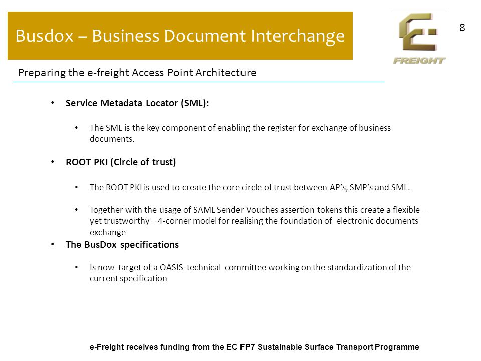 e-Freight receives funding from the EC FP7 Sustainable Surface Transport Programme Busdox – Business Document Interchange 8 Preparing the e-freight Access Point Architecture Service Metadata Locator (SML): The SML is the key component of enabling the register for exchange of business documents.