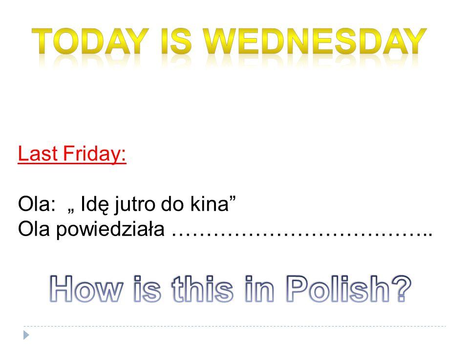 """Last Friday: Ola: """" Idę jutro do kina Ola powiedziała ……………………………….."""