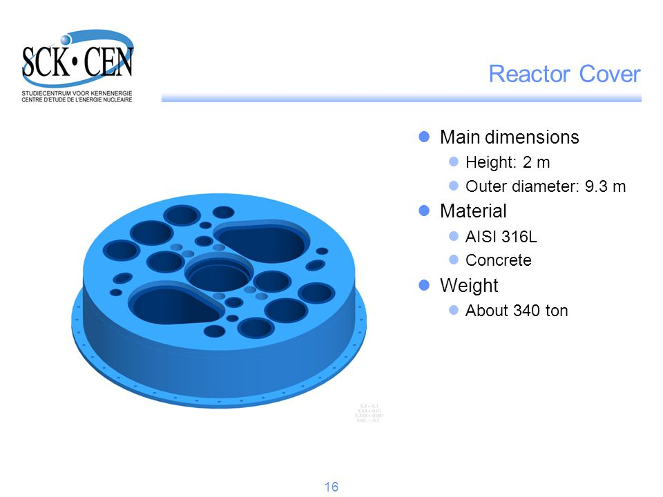 Reactor Cover Main dimensions Height: 2 m Outer diameter: 9.3 m Material AISI 316L Concrete Weight About 340 ton 16