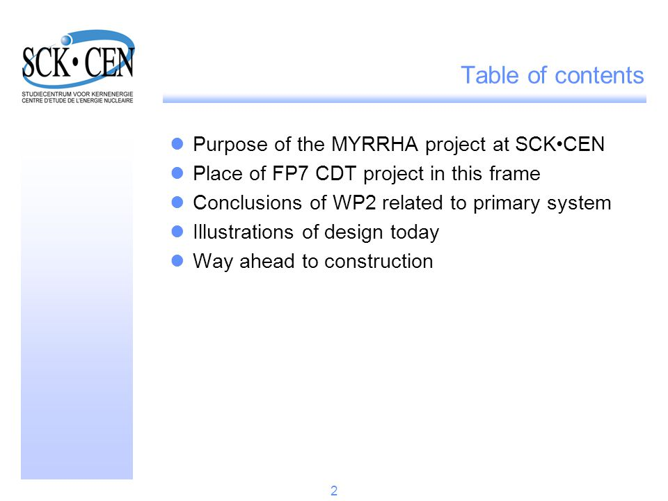 Table of contents Purpose of the MYRRHA project at SCKCEN Place of FP7 CDT project in this frame Conclusions of WP2 related to primary system Illustrations of design today Way ahead to construction 13