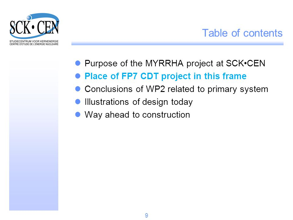 The CDT project aimed at going further: Starting from the outcome of different FP projects (PDS-XADS, EUROTRANS) and national initiatives (MYRRHA), Obtain a more advanced design of a flexible irradiation facility, FASTEF, able to work in both sub-critical and critical mode, Setting also up a centralised multi-disciplinary team, based at Mol for its core group, Concentrating on primary and core systems (this paper) and on reactor building design & plant layout (other paper – session 9.05), The project started in April 2009 for a duration of 36 months.