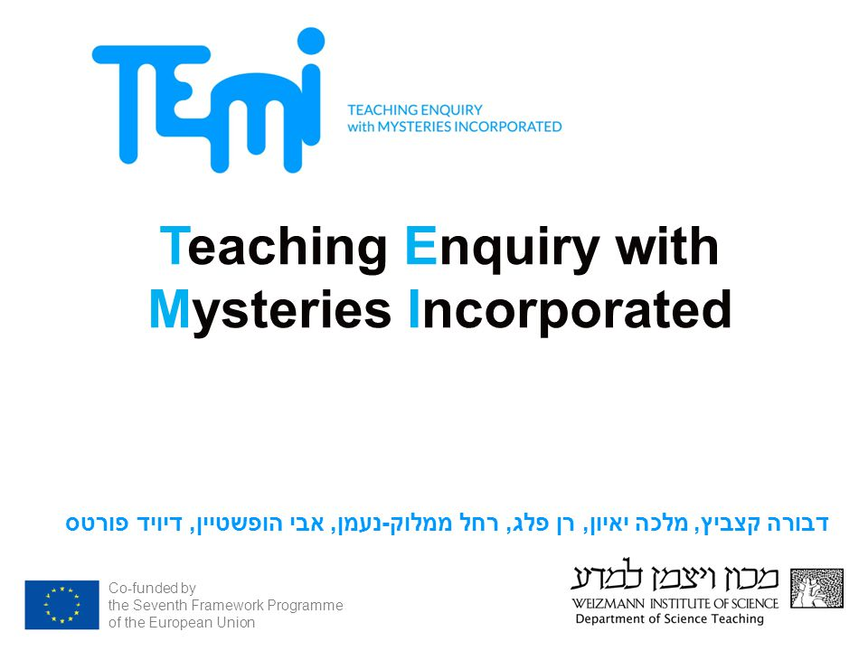 Co-funded by the Seventh Framework Programme of the European Union Teaching Enquiry with Mysteries Incorporated חקר בעקבות סיפורי מסתורין בכיתת המדעים דבורה קצביץ, מלכה יאיון, רן פלג, רחל ממלוק - נעמן, אבי הופשטיין, דיויד פורטס