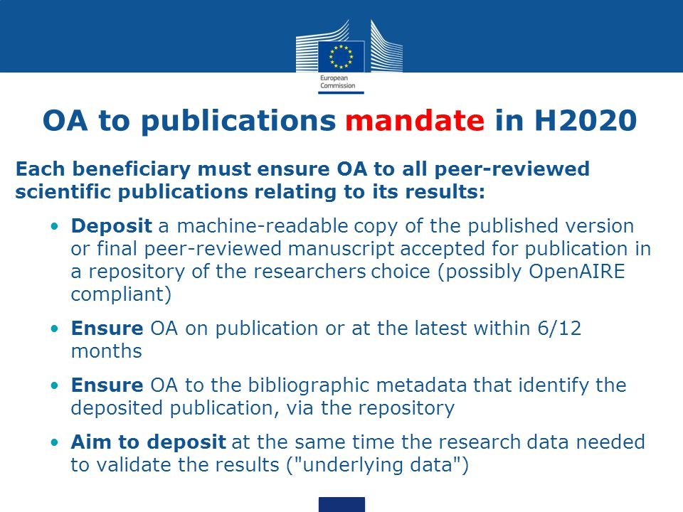 OA to publications mandate in H2020 Each beneficiary must ensure OA to all peer-reviewed scientific publications relating to its results: Deposit a machine-readable copy of the published version or final peer-reviewed manuscript accepted for publication in a repository of the researchers choice (possibly OpenAIRE compliant) Ensure OA on publication or at the latest within 6/12 months Ensure OA to the bibliographic metadata that identify the deposited publication, via the repository Aim to deposit at the same time the research data needed to validate the results ( underlying data )