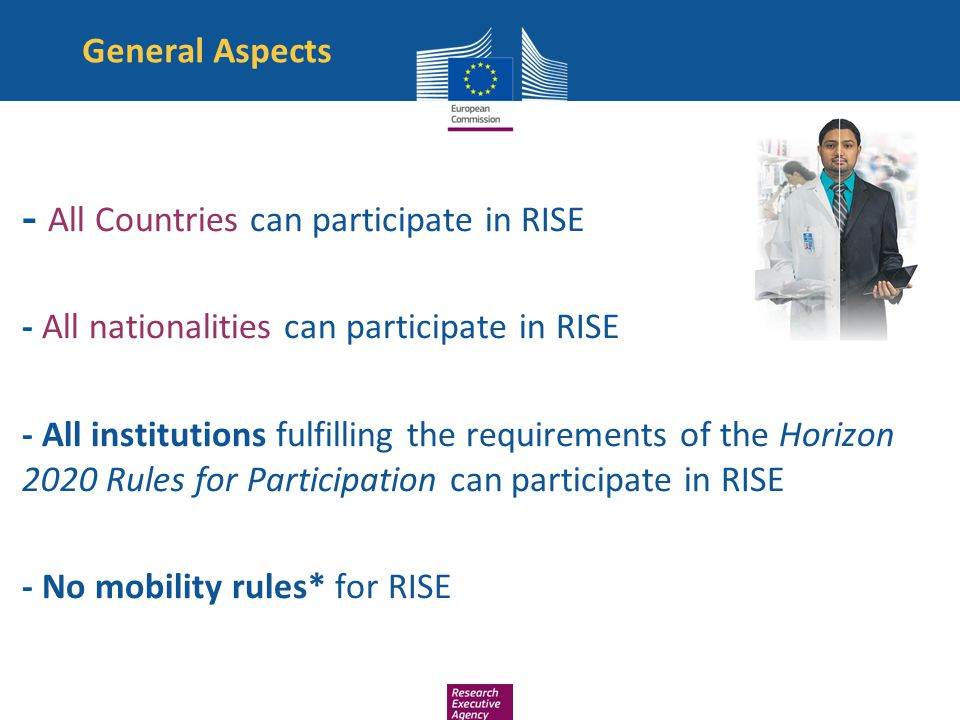 General Aspects - All Countries can participate in RISE - All nationalities can participate in RISE - All institutions fulfilling the requirements of