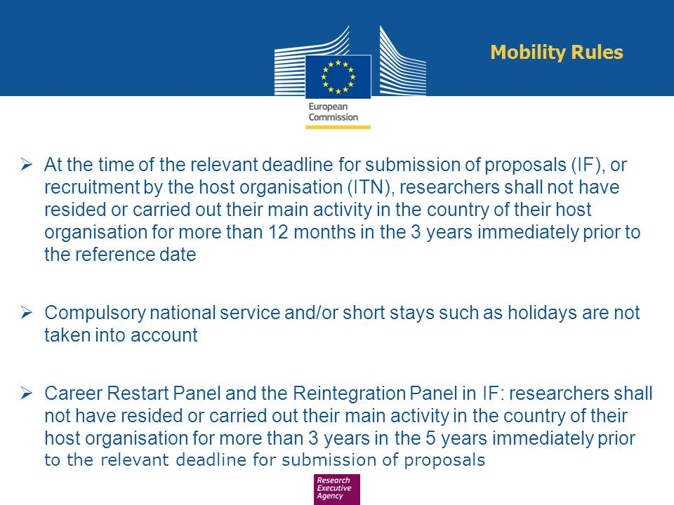  At the time of the relevant deadline for submission of proposals (IF), or recruitment by the host organisation (ITN), researchers shall not have res