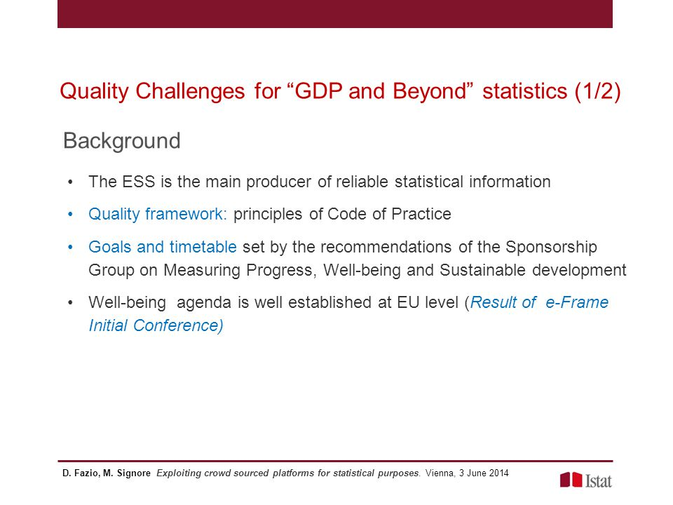 Quality Challenges for GDP and Beyond statistics (2/2) e-Frame Roadmap for future research needs sets out the next steps for moving forward on GDP and beyond agenda ROADMAP 2 nd Tentative June 2013 Research needs and information gaps identified by e-Frame activities (stocktaking reports, workshops discussions, AB advices..) Areas to be further developed in order to empower the development, the understanding, dissemination and use of statistics on well-being and sustainable development Proposing topics for future research projects in the context of Horizon 2020 as well as future EU projects according to ESS needs D.