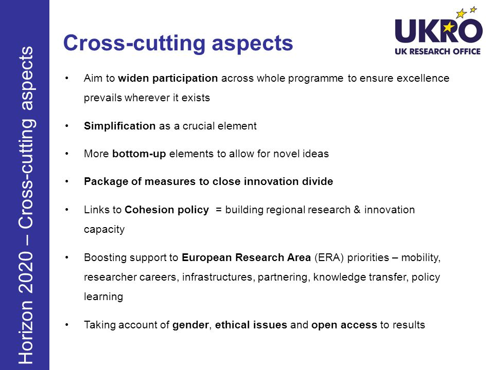 Horizon 2020 - Rules for Participation Single set of rules: for everyone (academia & industry) One Project – One Funding Rate Maximum of 100% of direct costs for all types of partners (except for actions close to market, where a 70% max) Indirect eligible costs: a flat rate of 20% of direct eligible costs No real indirect cost option Simple Evaluation Criteria: excellence, implementation, impact New Forms of funding for innovation: including dedicated SME funding instrument Improved rules on Intellectual Property: including new emphasis on Open Access Simplification: including no time-sheets for personnel working full time on a grant Fewer, more targeted controls and audits: audit strategy focused on risk and fraud prevention Horizon 2020 – Rules of Participation