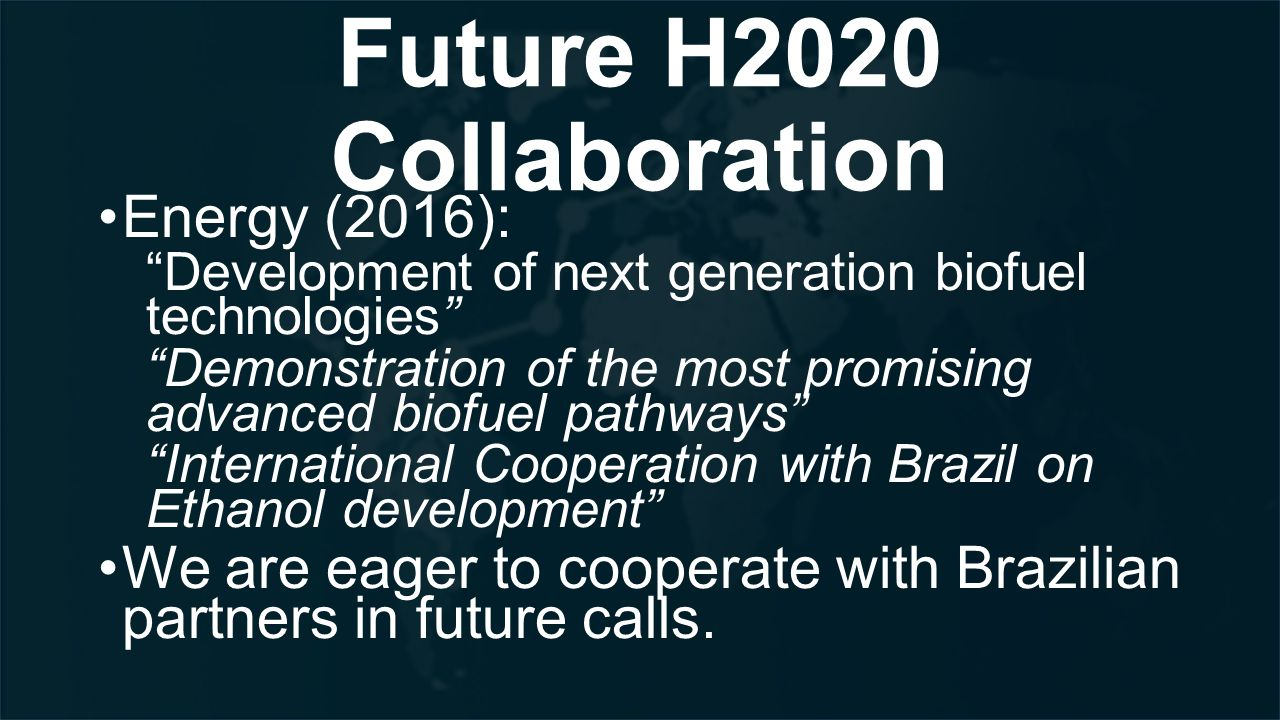 Future H2020 Collaboration Energy (2016): Development of next generation biofuel technologies Demonstration of the most promising advanced biofuel pathways International Cooperation with Brazil on Ethanol development We are eager to cooperate with Brazilian partners in future calls.
