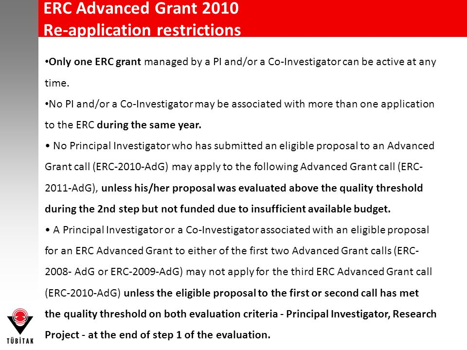 ERC Advanced Grant 2010 Re-application restrictions Only one ERC grant managed by a PI and/or a Co-Investigator can be active at any time. No PI and/o