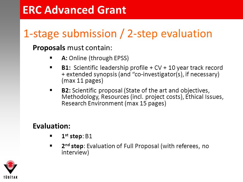 ERC Advanced Grant -Submission of Proposals Early registration (via EPSS)  To provide ERC with indication on number & area of proposals One-stage electronic submission (only via EPSS)  Full Proposal  Including elements that will be evaluated during the first step Don't forget Ideas National Contact Point support  Pre-evaluation support (applicable 3 weekes before the deadline)