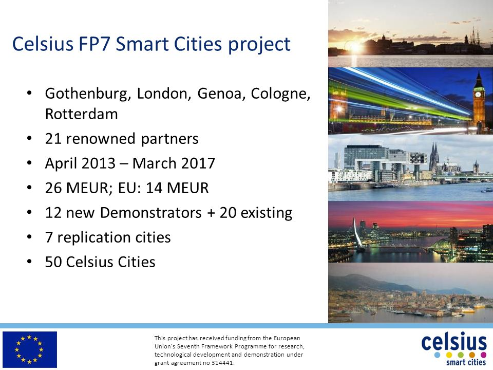 Celsius FP7 Smart Cities project Gothenburg, London, Genoa, Cologne, Rotterdam 21 renowned partners April 2013 – March 2017 26 MEUR; EU: 14 MEUR 12 new Demonstrators + 20 existing 7 replication cities 50 Celsius Cities