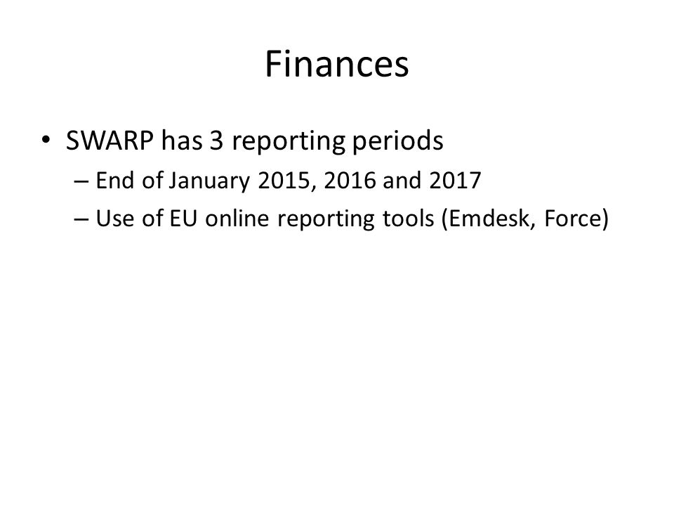 Finances SWARP has 3 reporting periods – End of January 2015, 2016 and 2017 – Use of EU online reporting tools (Emdesk, Force)