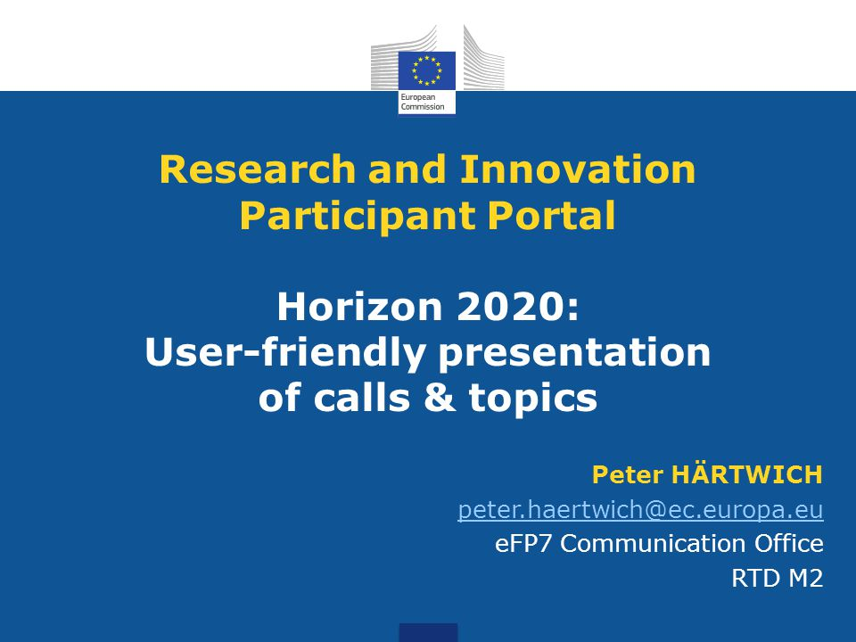 Peter HÄRTWICH peter.haertwich@ec.europa.eu eFP7 Communication Office RTD M2 Research and Innovation Participant Portal Horizon 2020: User-friendly pr