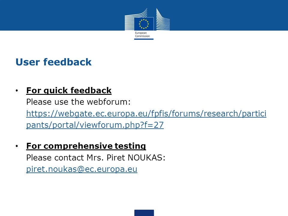 User feedback For quick feedback Please use the webforum: https://webgate.ec.europa.eu/fpfis/forums/research/partici pants/portal/viewforum.php f=27 https://webgate.ec.europa.eu/fpfis/forums/research/partici pants/portal/viewforum.php f=27 For comprehensive testing Please contact Mrs.