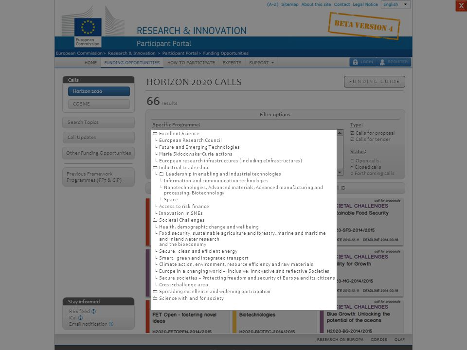 HORIZON 2020 CALLS F U N D I N G G U I D E Stay informed RSS feed  iCal  Email notification  Other Funding Opportunities Call Updates Calls Horizon 2020 COSME Previous Framework Programmes (FP7 & CIP)  Excellent Science  Industrial Leadership  Societal Challenges  Spreading excellence and widening participation  Science with and for society   Filter options 66 results Specific Programme: Status: Type: ◎ Open calls ○ Closed calls ○ Forthcoming calls ☑ Calls for proposal ☑ Calls for tender ◎ Publication date Sort by: ○ Deadline ○ Title ○ Call ID Horizon 2020 calls – Full tree structure Search Topics ☓  Excellent Science └ European Research Council └ Future and Emerging Technologies └ Marie Skłodowska-Curie actions └ European research infrastructures (including eInfrastructures)  Industrial Leadership Industrial Leadership └  Leadership in enabling and industrial technologies └ Information and communication technologies └ Nanotechnologies, Advanced materials, Advanced manufacturing and processing, Biotechnology └ Space └ Access to risk finance └ Innovation in SMEs  Societal Challenges Societal Challenges └ Health, demographic change and wellbeing └ Food security, sustainable agriculture and forestry, marine and maritime and inland water research and the bioeconomy └ Secure, clean and efficient energy └ Smart, green and integrated transport └ Climate action, environment, resource efficiency and raw materials └ Europe in a changing world – inclusive, innovative and reflective Societies └ Secure societies – Protecting freedom and security of Europe and its citizens └ Cross-challenge area  Spreading excellence and widening participation  Science with and for society