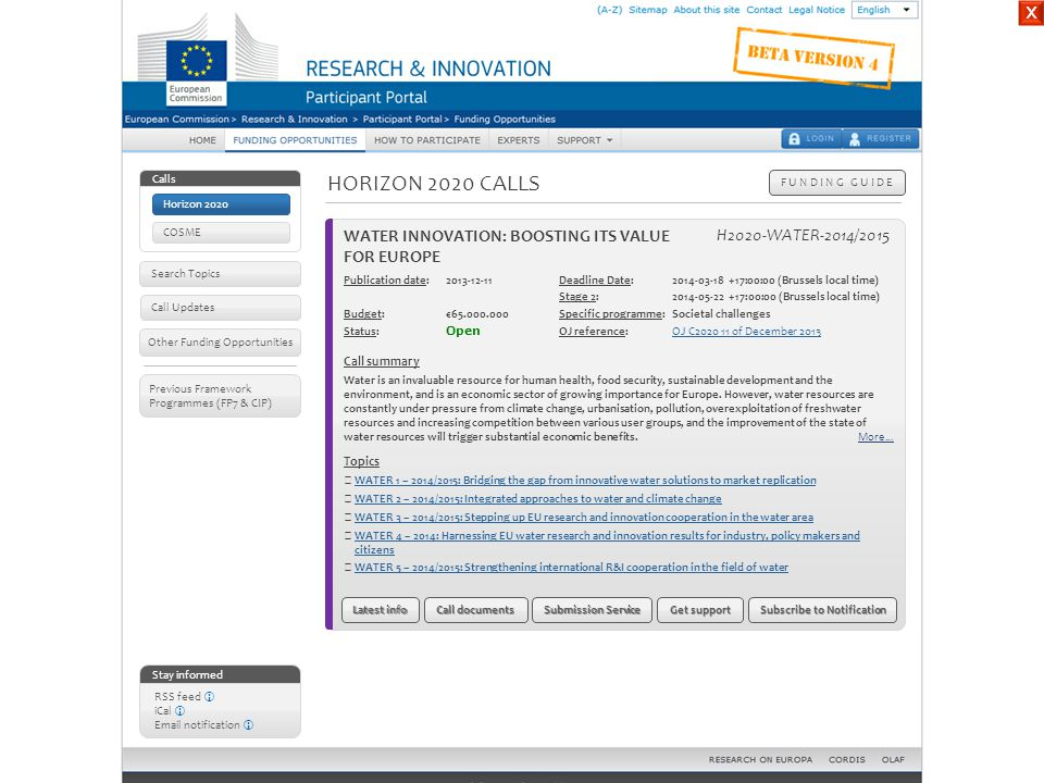 HORIZON 2020 CALLS F U N D I N G G U I D E Stay informed RSS feed  iCal  Email notification  Other Funding Opportunities Call Updates Previous Framework Programmes (FP7 & CIP) Call: Water innovation: boosting its value for EuropeWater innovation: boosting its value for Europe Topic:Bridging the gap from innovative water solutions to market replication WATER 1 – 2014/2015 Specific challenge : One of the main factors hampering the market uptake of innovative solutions in the field of water is the lack of real scale demonstration of their long term viability.