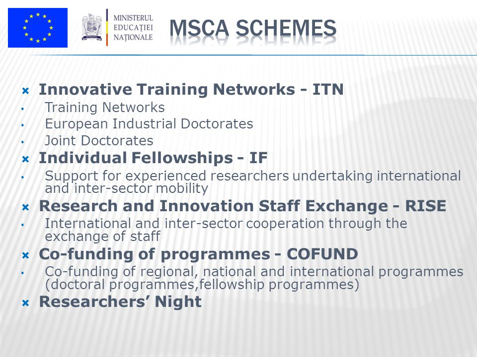  Innovative Training Networks - ITN Training Networks European Industrial Doctorates Joint Doctorates  Individual Fellowships - IF Support for experienced researchers undertaking international and inter-sector mobility  Research and Innovation Staff Exchange - RISE International and inter-sector cooperation through the exchange of staff  Co-funding of programmes - COFUND Co-funding of regional, national and international programmes (doctoral programmes,fellowship programmes)  Researchers' Night